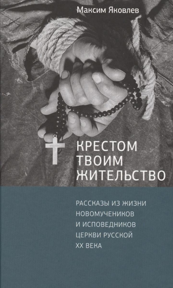 Яковлев М. Крестом Твоим жительство: Рассказы из жизни новомучеников и исповедников Церкви Русской ХХ века