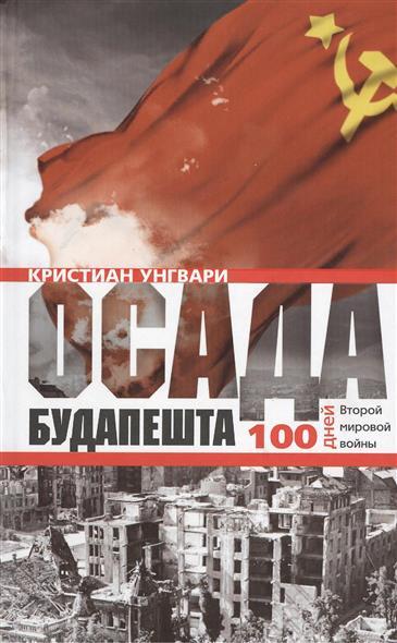 Унгвари К. Осада Будапешта. 100 дней Второй мировой войны