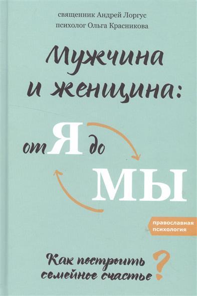 Лоргус А., Красникова О. Мужчина и женщина: от я до мы. Как построить семейное счастье?