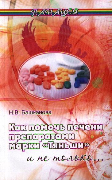 Башканова Н. Как помочь печени препаратами марки Тяньши и не только. Издание второе