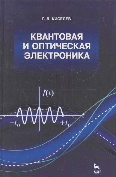 Киселев Г. Квантовая и оптическая электроника Учеб. пос. николай делоне квантовая природа вещества