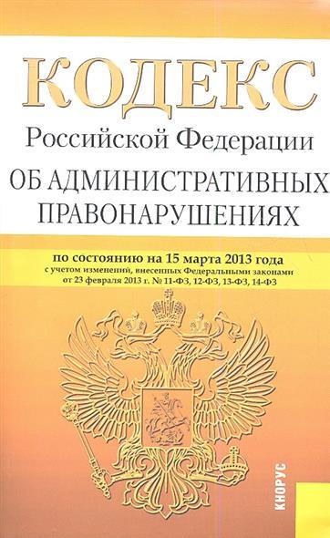 Кодекс Российской Федерации об административных правонарушениях по состоянию на 15 марта 2013 г. С учетом изменений, внесенных Федеральными законами от 23 февраля 2013 г. № 11-ФЗ, 12-ФЗ, 13-ФЗ, 14-ФЗ