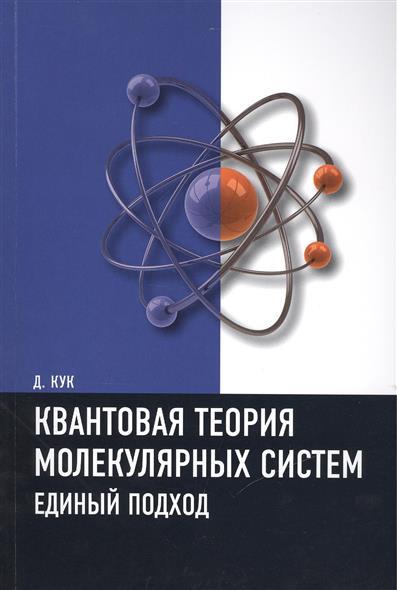 Кук Д. Квантовая теория молекулярных систем. Единый подход. Учебное пособие николай делоне квантовая природа вещества