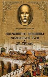Морозова Л. Знаменитые женщины Московской Руси. XV-XVI века