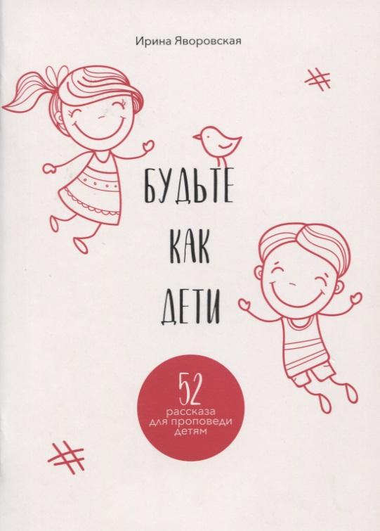 Будьте как дети. 52 рассказа для проповеди детям. Выпуск 1
