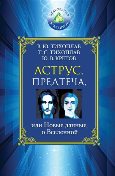 Тихоплав В., Тихоплав Т., Кретов Ю. Аструс. Предтеча, или Новые данные о Вселенной