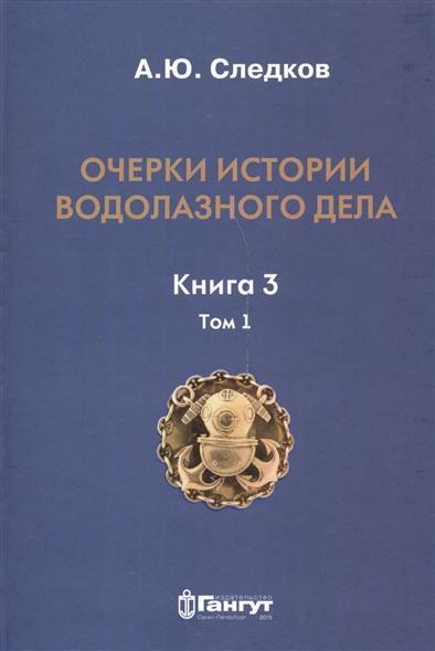 Очерки истории водолазного дела. Книга 3. Том 1