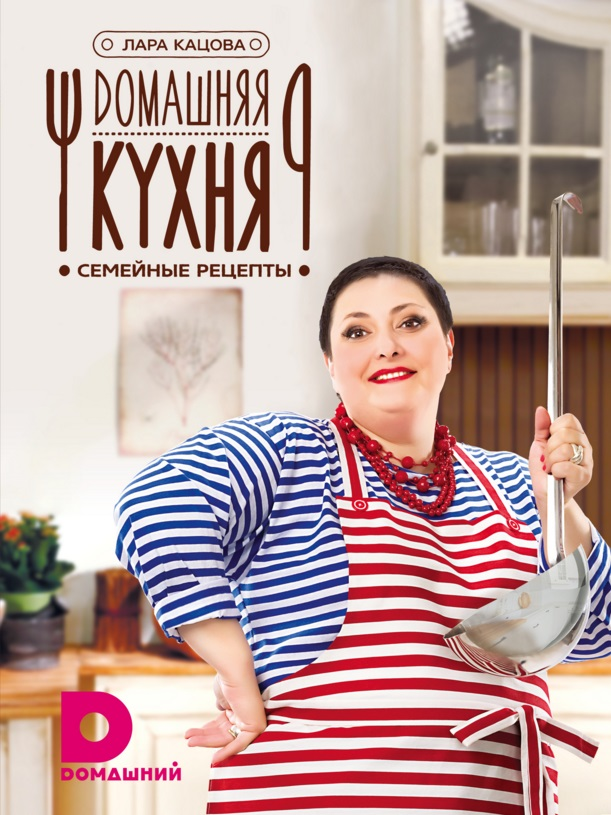 Кацова Л. Домашняя кухня. Семейные рецепты