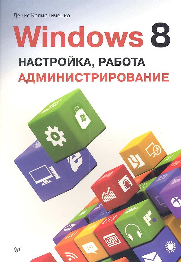 Колисниченко Д. Windows 8. Настройка, работа, администрирование колисниченко д microsoft windows 10 первое знакомство