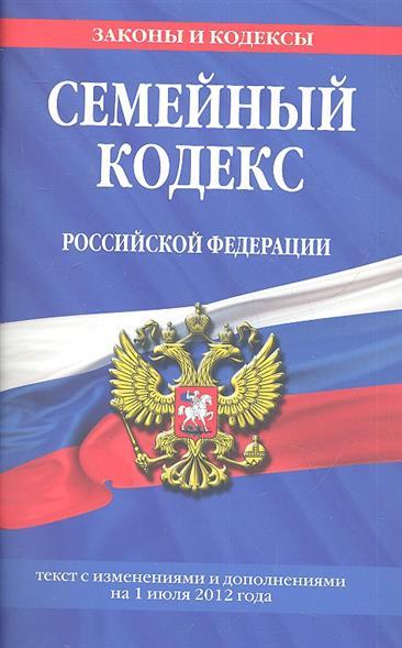 Семейный кодекс Российской Федерации. Текст с изменениями и дополнениями на 1 июля 2012 года