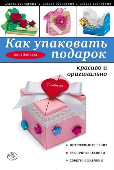 Зайцева А. Как упаковать подарок красиво и оригинально анна зайцева как упаковать подарок красиво и оригинально