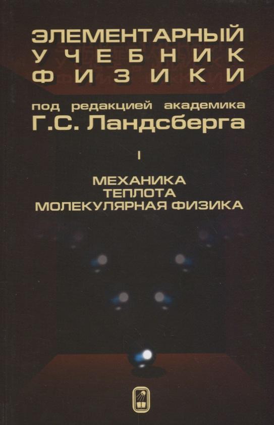 Ландсберг Г. (ред.) Элементарный учебник физики (в трех томах). Том I. Механика. Теплота. Молекулярная физика а в бармасов в е холмогоров курс общей физики для природопользователей механика