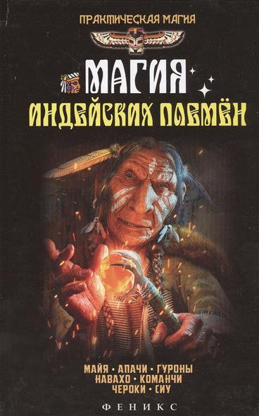 Магия индейских племен. Майя, апачи, Гуроны, навахо, команчи, чероки, сиу