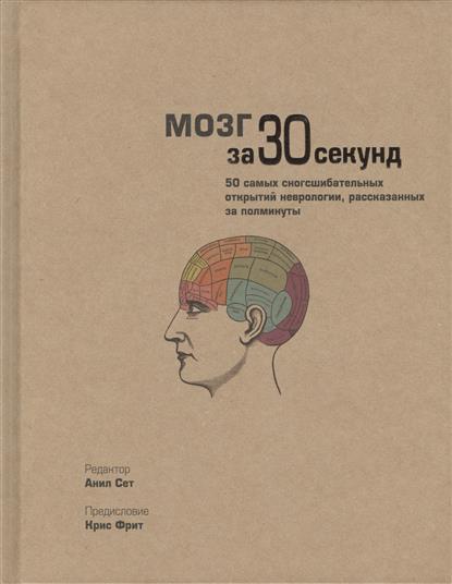 Мозг за 30 секунд. 50 самых сногсшибательных открытий неврологии, рассказанных за полминуты