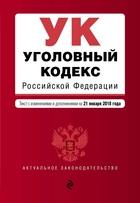 Уголовный кодекс Российской Федерации. Текст с изменениями и дополнениями на 21 января 2018 года