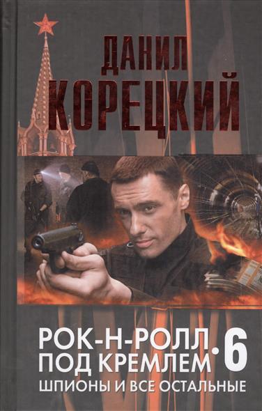 Корецкий Д. Рок-н-ролл под Кремлем. Книга шестая. Шпионы и все остальные
