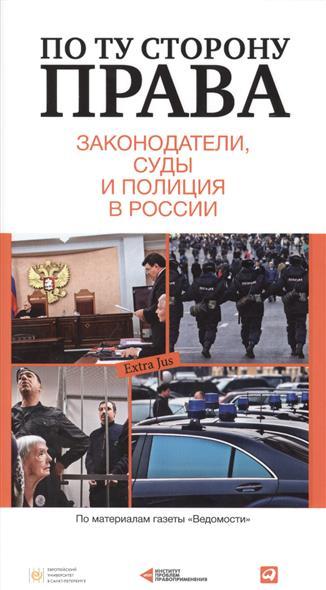 По ту сторону права: законодатели, суды и полиция в России: Сборник статей