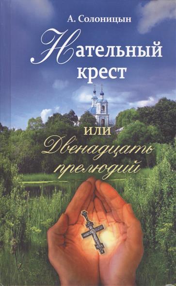 Солоницын А. Нательный крест или двенадцать прелюдий. Повесть. Избранные рассказы
