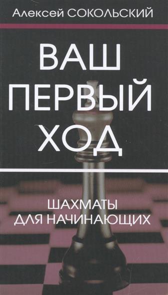 Сокольский А. Ваш первый ход. Шахматы для начинающих питер шахматы для начинающих cd с тренировочной программой