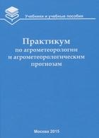 Практикум по агрометеорологии и агрометеорологическим прогнозам: Учебное пособие