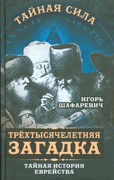 Шафаревич И. Трехтысячелетняя загадка. Тайная история еврейства петр образцов алексей савин тайная история вещей