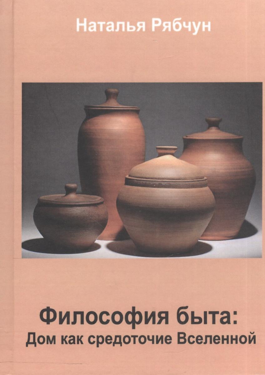 Рябчун Н. Философия быта. Дом как средоточие Вселенной ISBN: 9785988562528