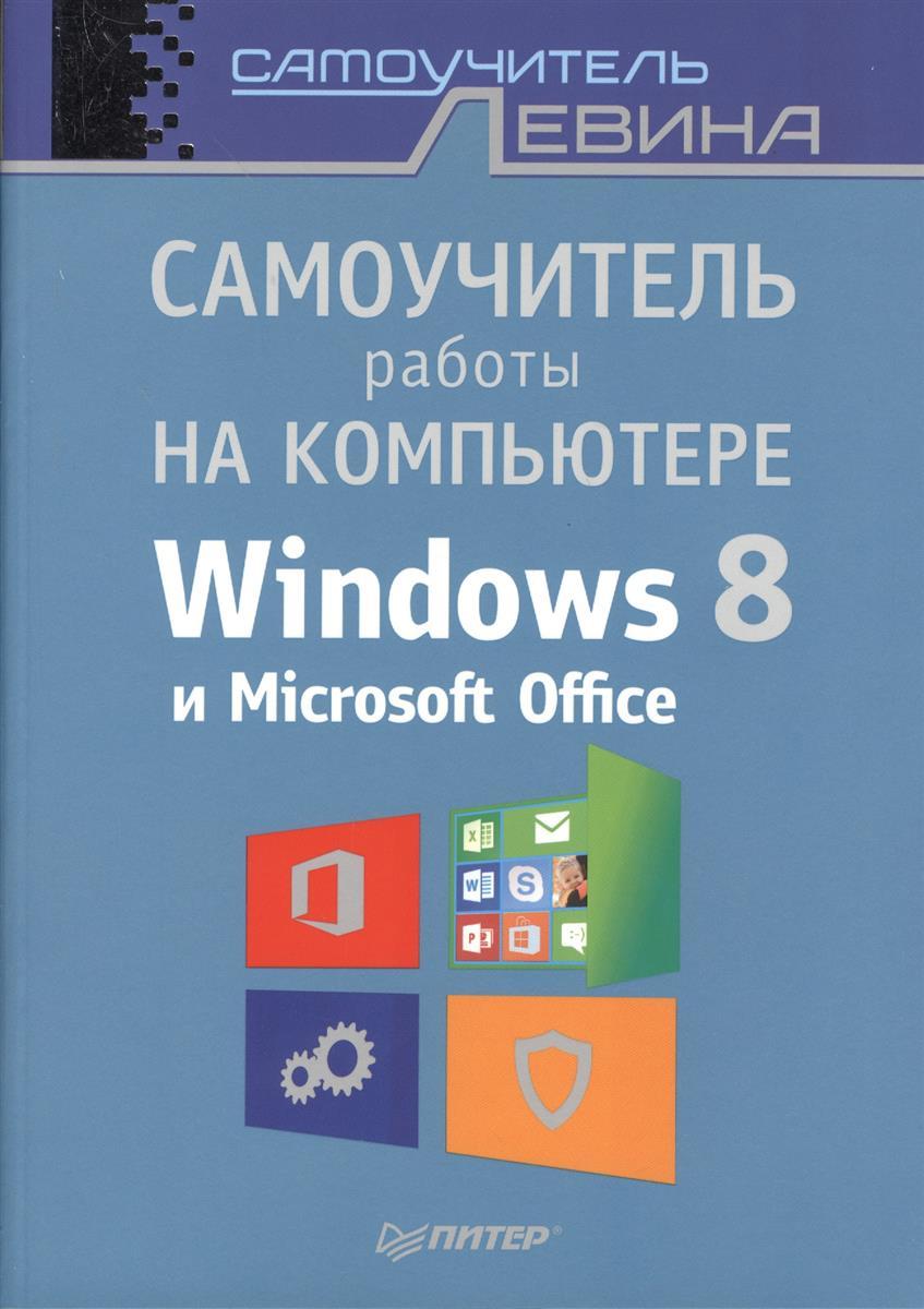 Левин А. Самоучитель работы на компьютере Windows 8 и Microsoft Office левин а краткий самоучитель работы на компьютере windows 8