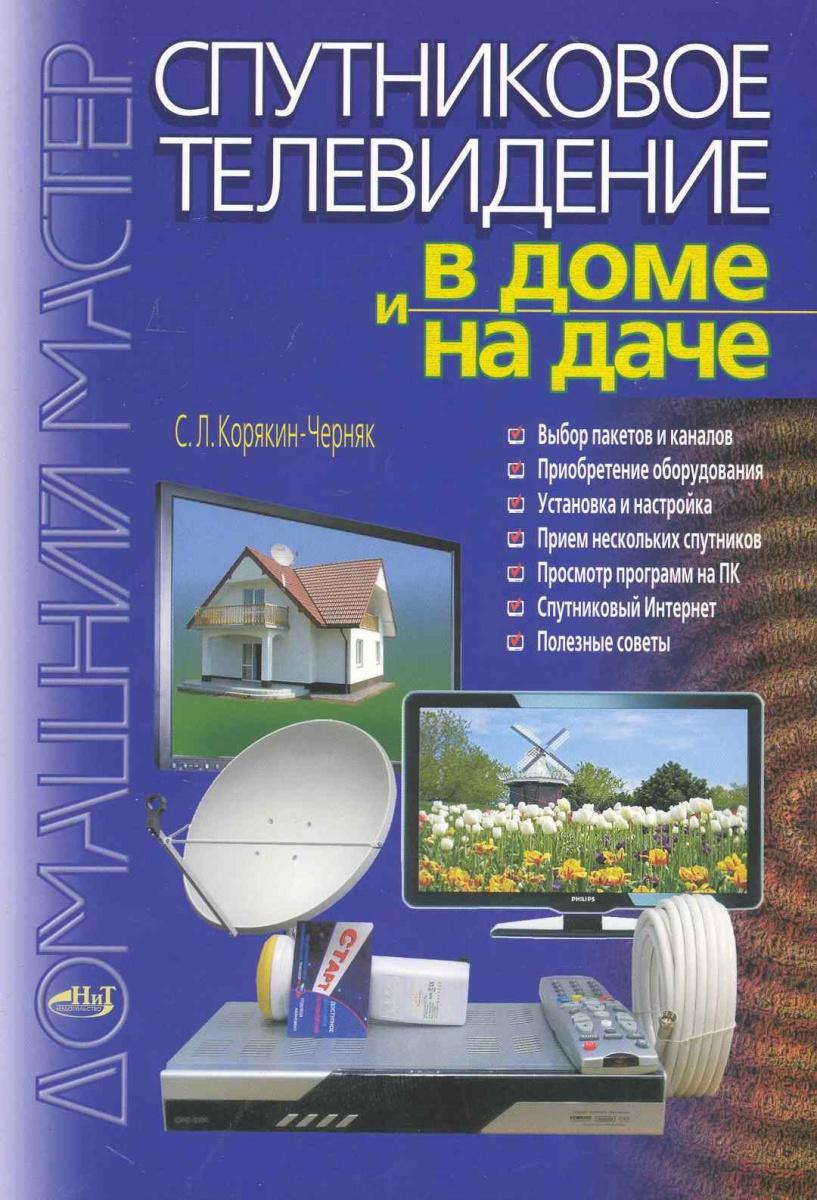 Корякин-Черняк С. Спутниковое телевидение в доме и на даче спутниковое и кабельное телевидение