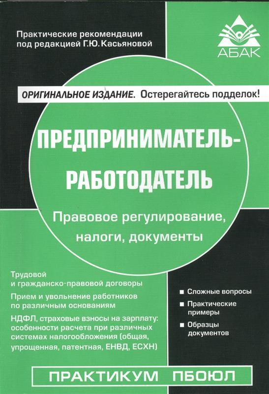 Предприниматель-работодатель. Правовое регулирование, налоги, документы. Издание шестое, пеработанное и дополненное