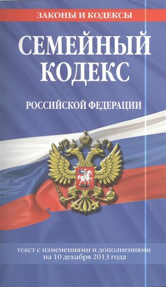 Семейный кодекс Российской Федерации. Текст с изменениями и дополнениями на 10 декабря 2013 года