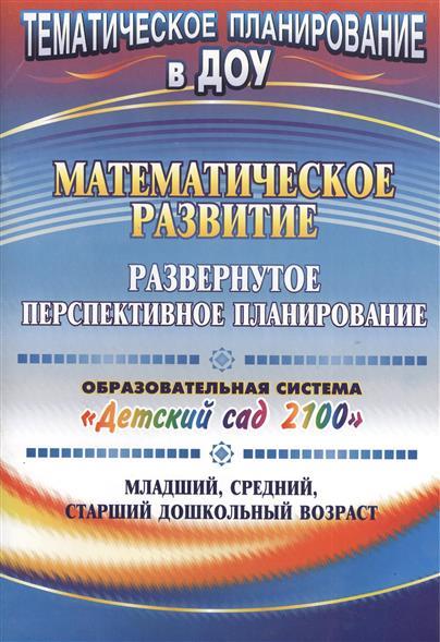 """Математическое развитие. Развернутое перспективное планирование. Образовательная система """"Детский сад 2100"""". Младший, средний, страший дошкольный возраст"""