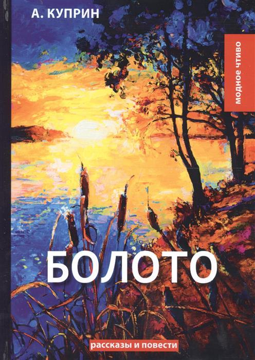 Куприн А. Болото: рассказы и повести а и куприн рассказы