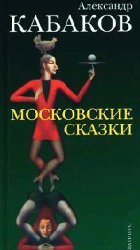 Кабаков А. Московские сказки кабаков а а аксенов isbn 978 5 17 075118 1