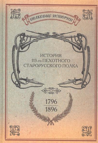 История 113-го пехотного Старорусского полка 1796-1896 гг. Репринтное издание