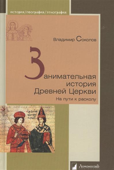 Соколов В. Занимательная история Древней Церкви. На пути к расколу