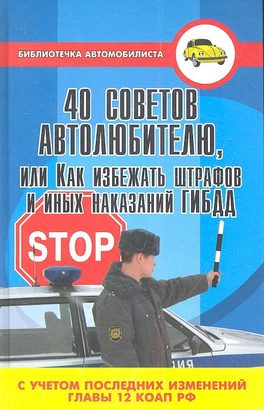 Ковалев В. 40 советов автолюбителю, или Как избежать штрафов и иных наказаний ГИБДД (с учетом последних изменений главы 12 КоАП РФ). Издание второе