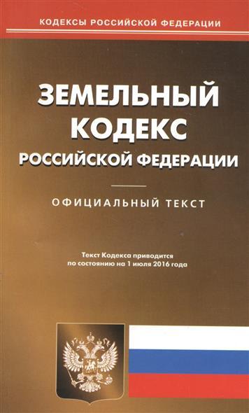 Земельный кодекс Российской Федерации. Официальный текст. Текст кодекса приводится по состоянию на 1 июля 2016 года