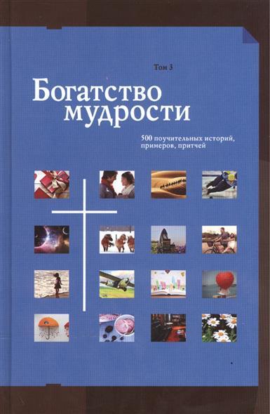Богатство мудрости. 500 поучительных историй, примеров, притчей. В 3-х томах. Том 3