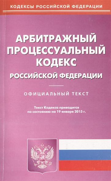 Арбитражный процессуальный кодекс Российской Федерации. Официальный текст. Текст кодекса приводится по состоянию на 19 января 2015 г.
