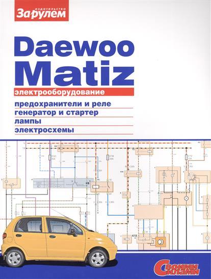 Ревин А. (ред.) Электрооборудование автомобиля Daewoo Matiz: предохранители и реле. генератор и стартер. лампы. электросхемы