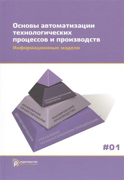 Основы автоматизации технологических процессов и производств. В двух томах. Том 1. Информационные модели. Учебное пособие