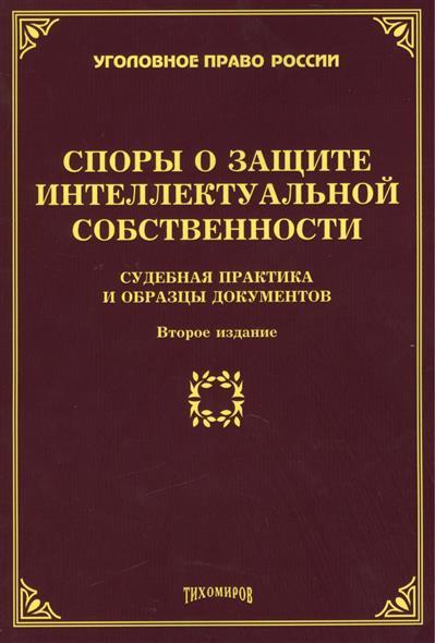 Споры о защите интеллектуальной собственности. Судебная практика и образцы документов. Второе издание, дополненное и переработанное