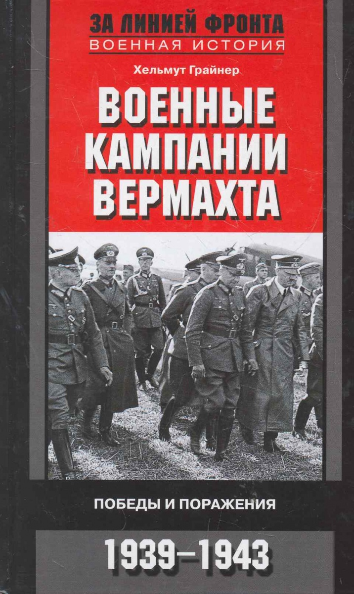 Грайнер Х. Военные кампании вермахта Победы и поражения 1939-1943