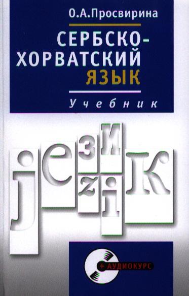 Просвирина О. Сербско-хорватский язык. Учебник. Полный курс багдасаров а р хорватский язык начальный курс mp3