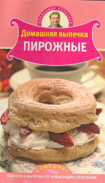 Селезнев А. Домашняя выпечка Пирожное