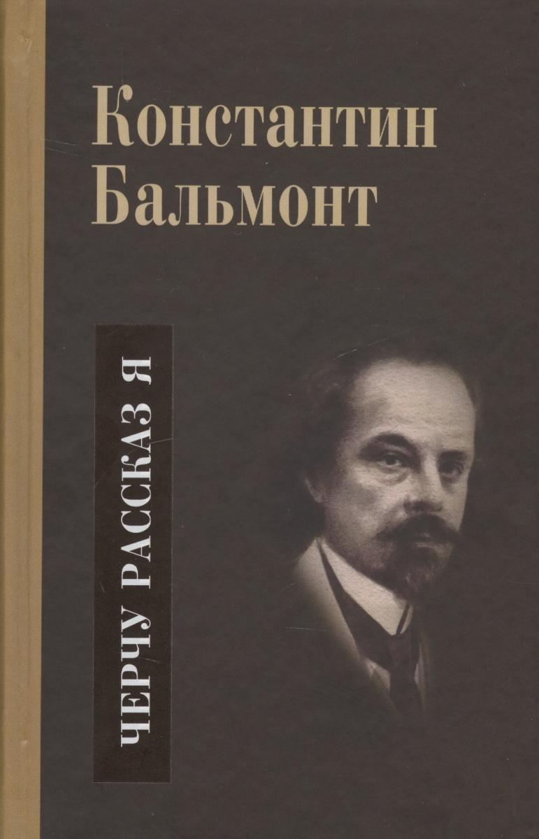 Бальмонт К. Несобранное и забытое из творческого наследия. В 2 томах. Том II. Черчу рассказ я