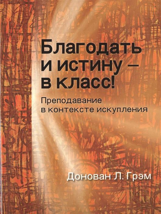 Грэм Д. Благодать и истину - в класс! Преподавание в контексте искупления мария украинцева российская благодать