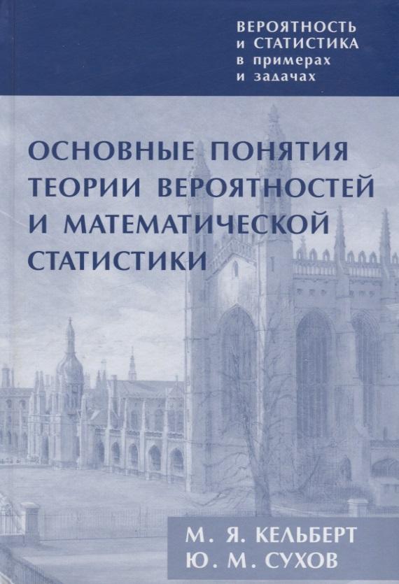 Кельберт М., Сухов Ю. Вероятность и статистика в примерах и задачах. Том 1. Основные понятия вероятностей и математической статистики
