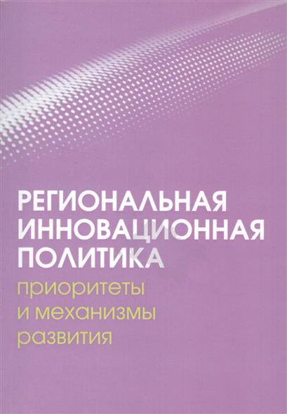 Региональная инновационная политика. Приоритеты и механизмы развития. Коллективная монография