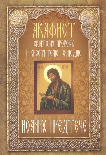Акафист святому пророку и крестителю Господню Иоанну Предтече